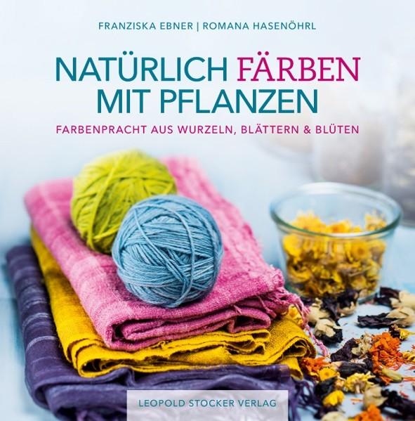 Natürlich Färben mit Pflanzen - Franziska Ebner / Romana Hasenöhrl (Literatur)